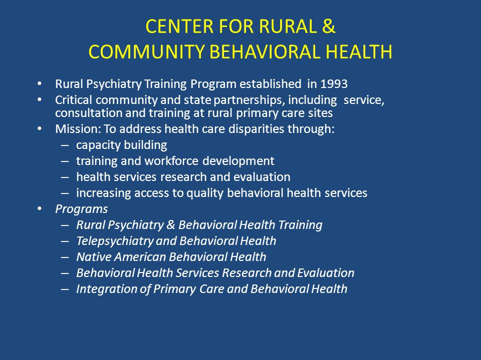 CENTER FOR RURAL & COMMUNITY BEHAVIORAL HEALTH Rural Psychiatry Training Program established in 1993 Critical community and state partnerships, including service, consultation and training at rural primary care sites Mission: To address health care disparities through: – capacity building – training and workforce development – health services research and evaluation – increasing access to quality behavioral health services Programs – Rural Psychiatry & Behavioral Health Training – Telepsychiatry and Behavioral Health – Native American Behavioral Health – Behavioral Health Services Research and Evaluation – Integration of Primary Care and Behavioral Health