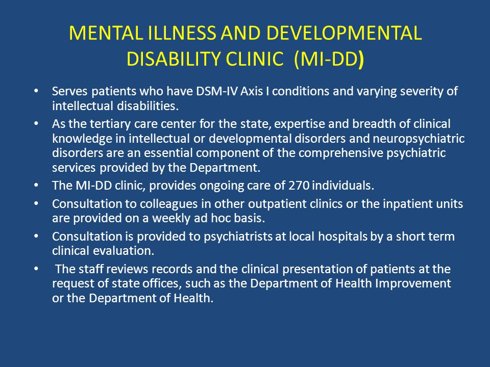 MENTAL ILLNESS AND DEVELOPMENTAL DISABILITY CLINIC (MI-DD) Serves patients who have DSM-IV Axis I conditions and varying severity of intellectual disabilities.