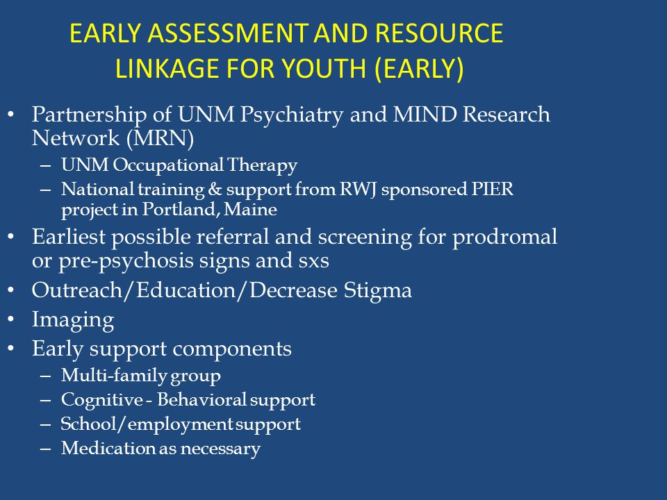 EARLY ASSESSMENT AND RESOURCE LINKAGE FOR YOUTH (EARLY) Partnership of UNM Psychiatry and MIND Research Network (MRN) – UNM Occupational Therapy – National training & support from RWJ sponsored PIER project in Portland, Maine Earliest possible referral and screening for prodromal or pre-psychosis signs and sxs Outreach/Education/Decrease Stigma Imaging Early support components – Multi-family group – Cognitive - Behavioral support – School/employment support – Medication as necessary