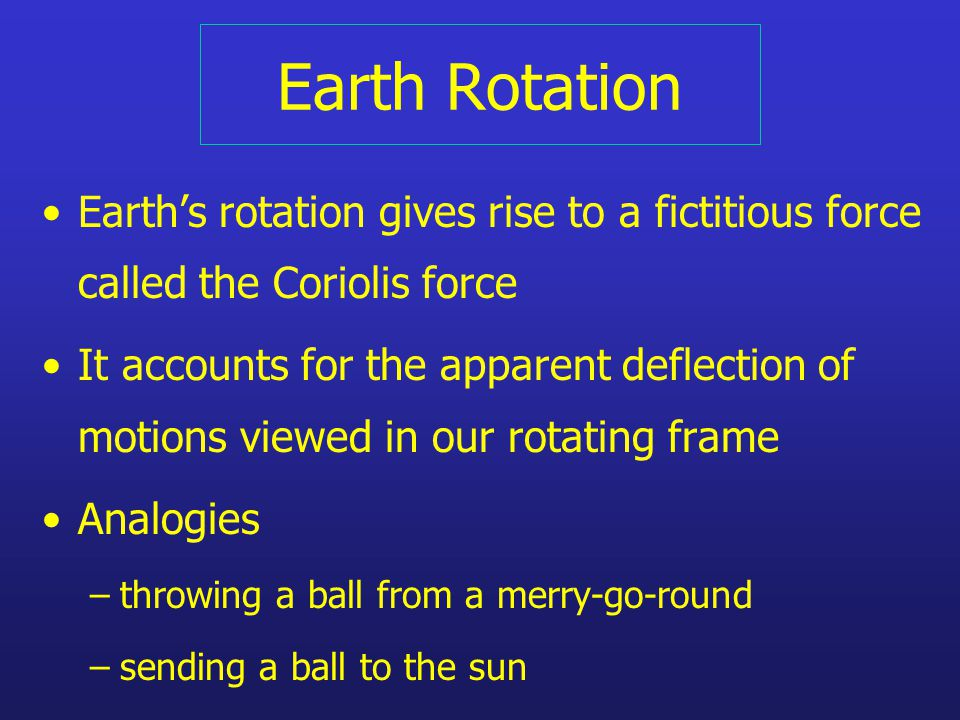 Earth Rotation Earth's rotation gives rise to a fictitious force called the Coriolis force It accounts for the apparent deflection of motions viewed in our rotating frame Analogies –throwing a ball from a merry-go-round –sending a ball to the sun