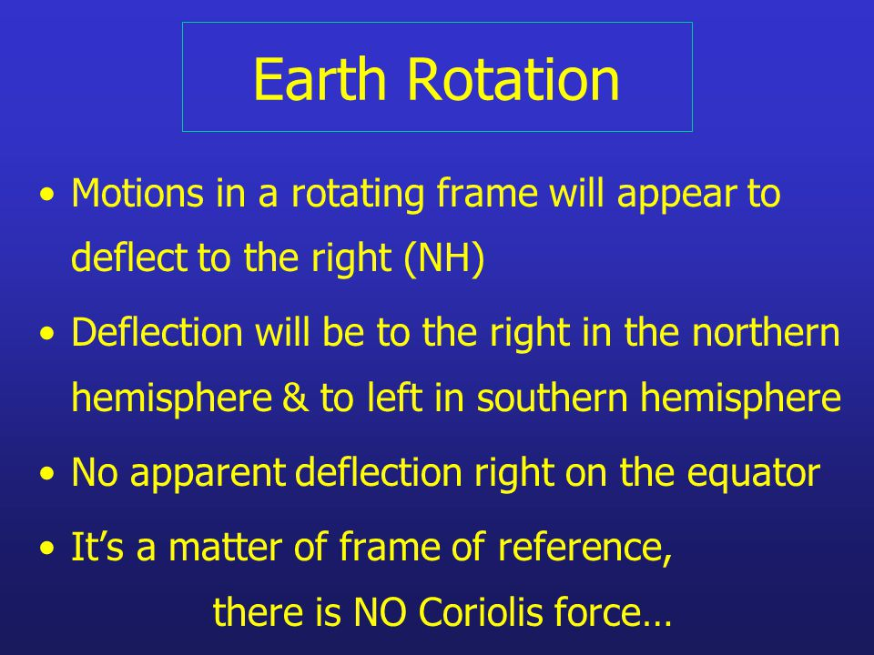 Earth Rotation Motions in a rotating frame will appear to deflect to the right (NH) Deflection will be to the right in the northern hemisphere & to left in southern hemisphere No apparent deflection right on the equator It's a matter of frame of reference, there is NO Coriolis force…