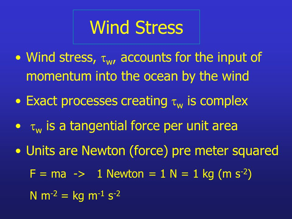 Wind Stress Wind stress,  w, accounts for the input of momentum into the ocean by the wind Exact processes creating  w is complex  w is a tangential force per unit area Units are Newton (force) pre meter squared F = ma -> 1 Newton = 1 N = 1 kg (m s -2 ) N m -2 = kg m -1 s -2