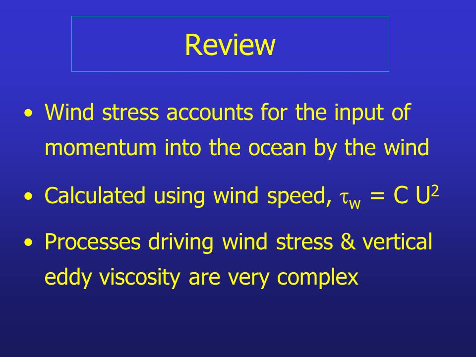 Review Wind stress accounts for the input of momentum into the ocean by the wind Calculated using wind speed,  w = C U 2 Processes driving wind stress & vertical eddy viscosity are very complex