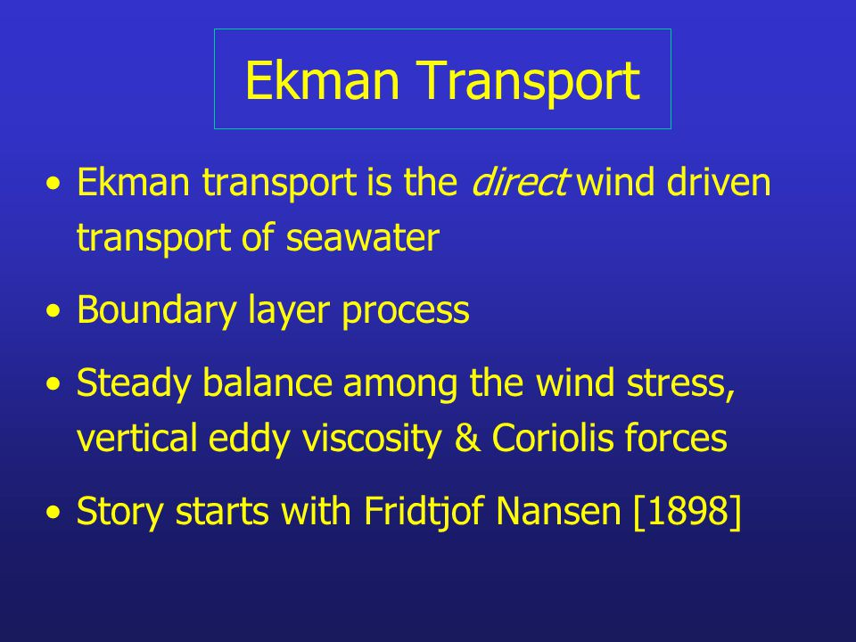 Ekman Transport Ekman transport is the direct wind driven transport of seawater Boundary layer process Steady balance among the wind stress, vertical eddy viscosity & Coriolis forces Story starts with Fridtjof Nansen [1898]