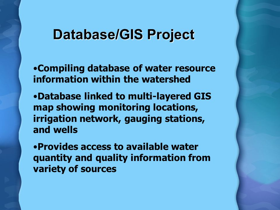 Database/GIS Project Compiling database of water resource information within the watershed Database linked to multi-layered GIS map showing monitoring locations, irrigation network, gauging stations, and wells Provides access to available water quantity and quality information from variety of sources