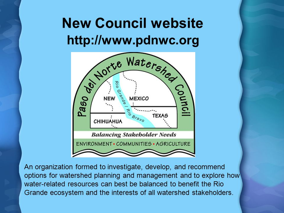 New Council website   An organization formed to investigate, develop, and recommend options for watershed planning and management and to explore how water-related resources can best be balanced to benefit the Rio Grande ecosystem and the interests of all watershed stakeholders.