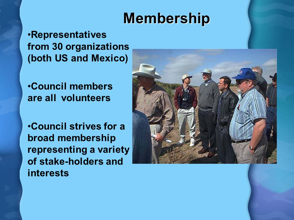 Membership Representatives from 30 organizations (both US and Mexico) Council members are all volunteers Council strives for a broad membership representing a variety of stake-holders and interests