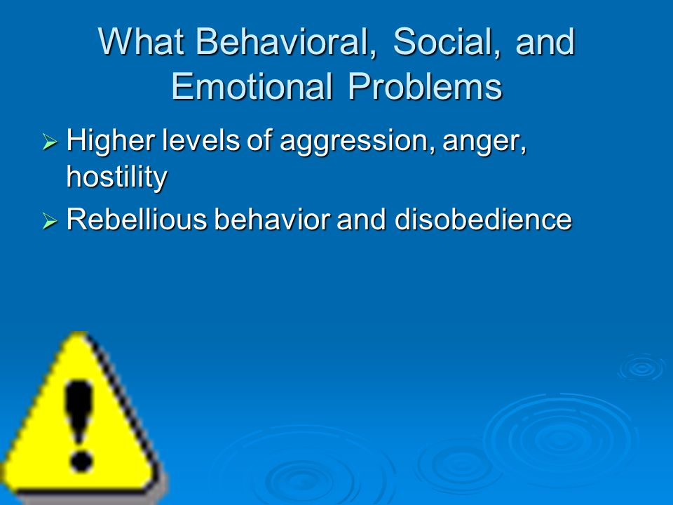 What Behavioral, Social, and Emotional Problems  Higher levels of aggression, anger, hostility  Rebellious behavior and disobedience
