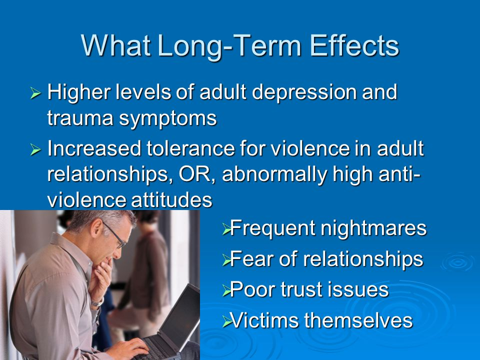 What Long-Term Effects  Higher levels of adult depression and trauma symptoms  Increased tolerance for violence in adult relationships, OR, abnormally high anti- violence attitudes  Frequent nightmares  Fear of relationships  Poor trust issues  Victims themselves