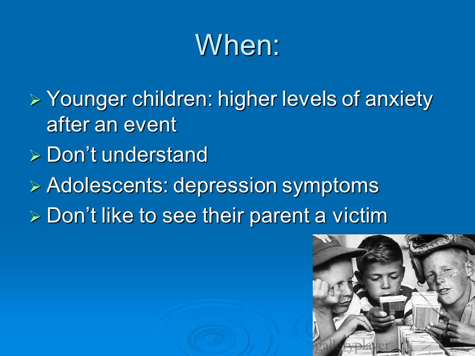 When:  Younger children: higher levels of anxiety after an event  Don't understand  Adolescents: depression symptoms  Don't like to see their parent a victim