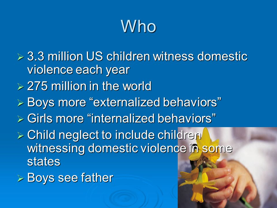 Who  3.3 million US children witness domestic violence each year  275 million in the world  Boys more externalized behaviors  Girls more internalized behaviors  Child neglect to include children witnessing domestic violence in some states  Boys see father