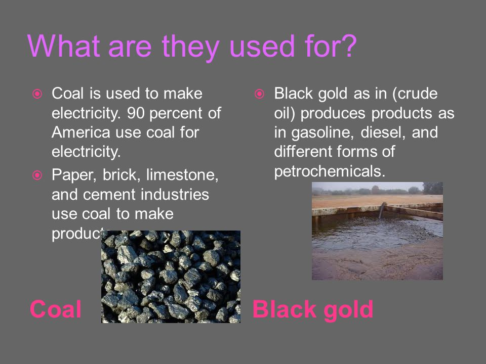 What are they used for. CoalBlack gold  Coal is used to make electricity.