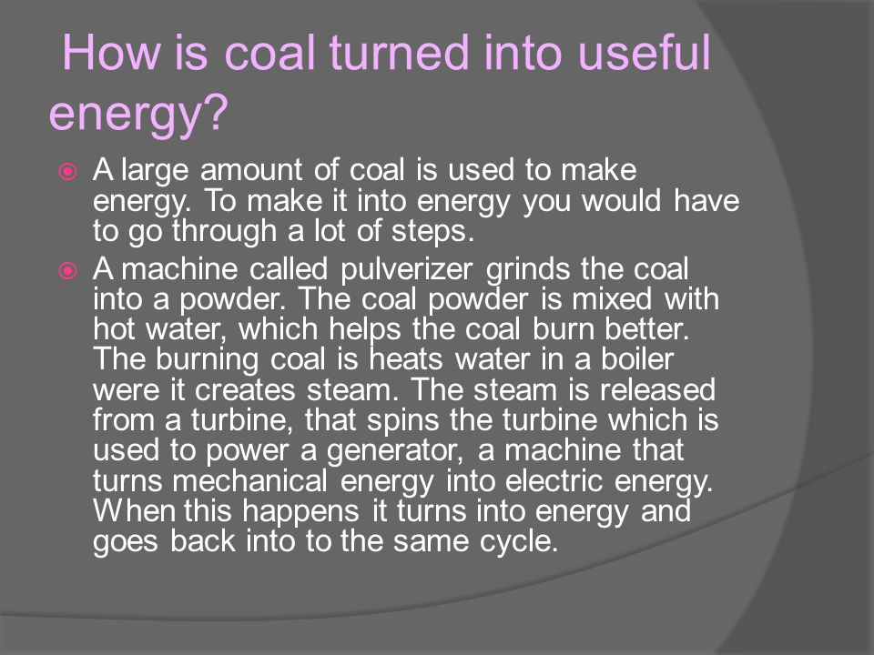 How is coal turned into useful energy.  A large amount of coal is used to make energy.