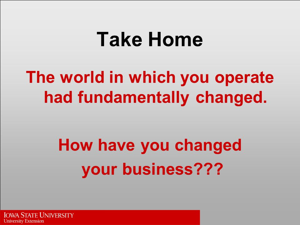 Take Home The world in which you operate had fundamentally changed.