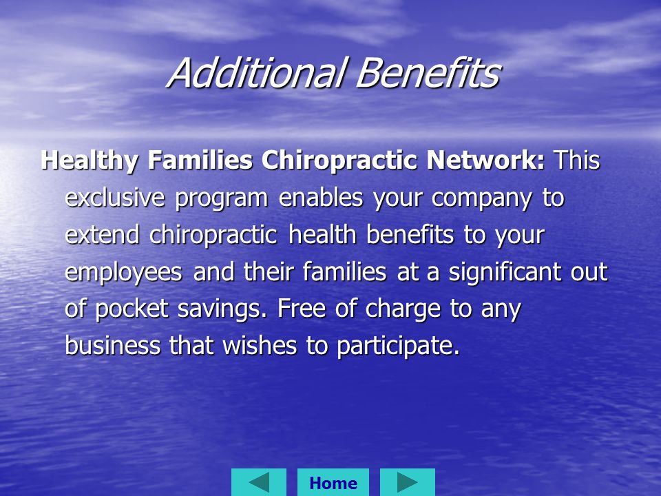 Additional Benefits Healthy Families Chiropractic Network: This exclusive program enables your company to extend chiropractic health benefits to your employees and their families at a significant out of pocket savings.
