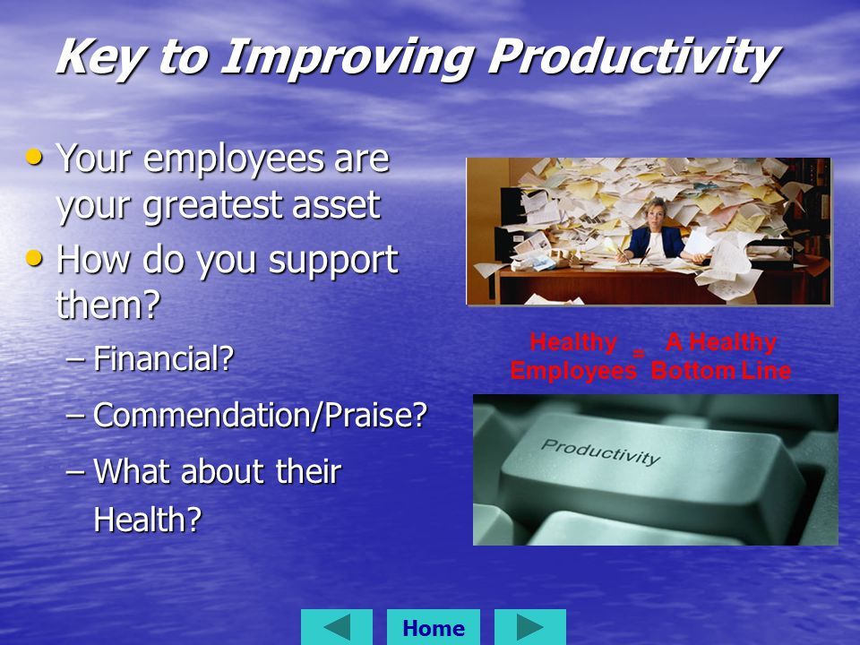 Key to Improving Productivity Healthy Employees = A Healthy Bottom Line Home Your employees are your greatest asset Your employees are your greatest asset How do you support them.