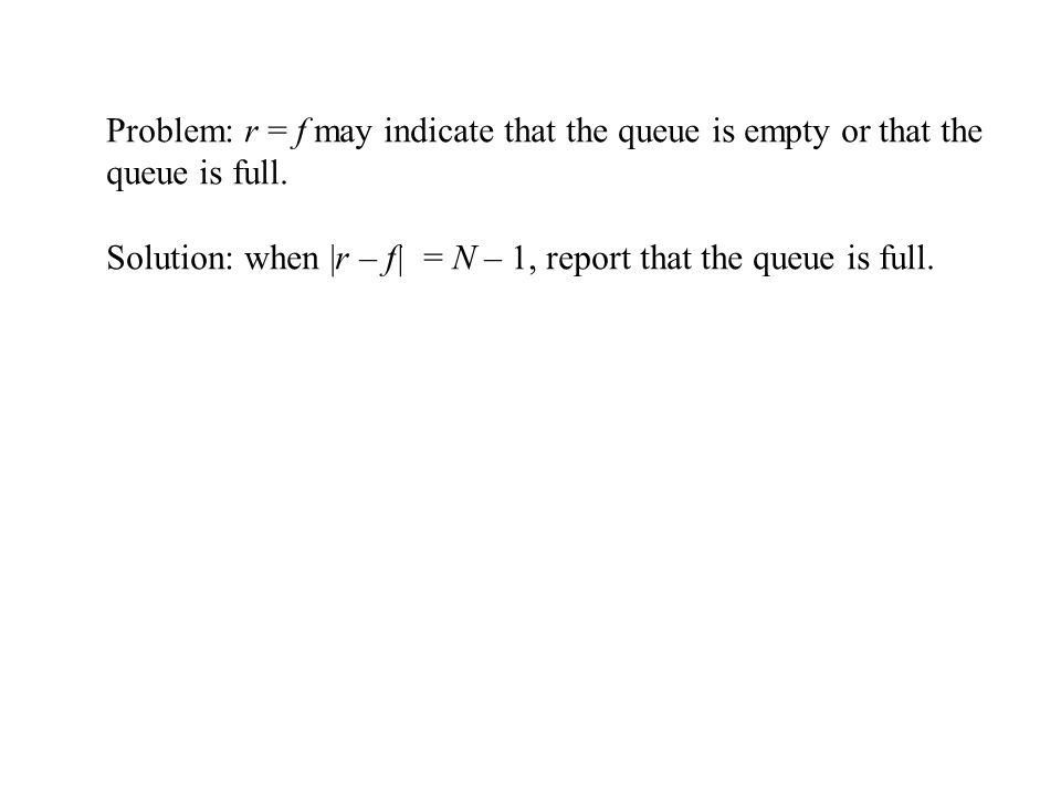 Problem: r = f may indicate that the queue is empty or that the queue is full.