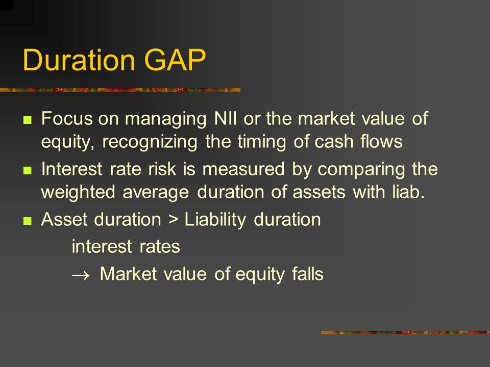 Duration GAP Focus on managing NII or the market value of equity, recognizing the timing of cash flows Interest rate risk is measured by comparing the weighted average duration of assets with liab.
