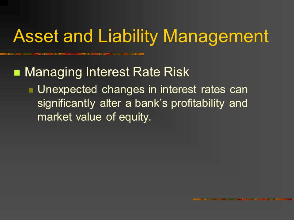 Asset and Liability Management Managing Interest Rate Risk Unexpected changes in interest rates can significantly alter a bank's profitability and market value of equity.