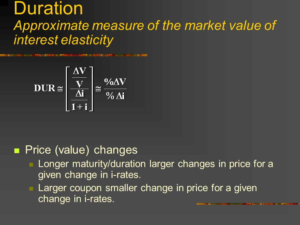 Duration Approximate measure of the market value of interest elasticity Price (value) changes Longer maturity/duration larger changes in price for a given change in i-rates.