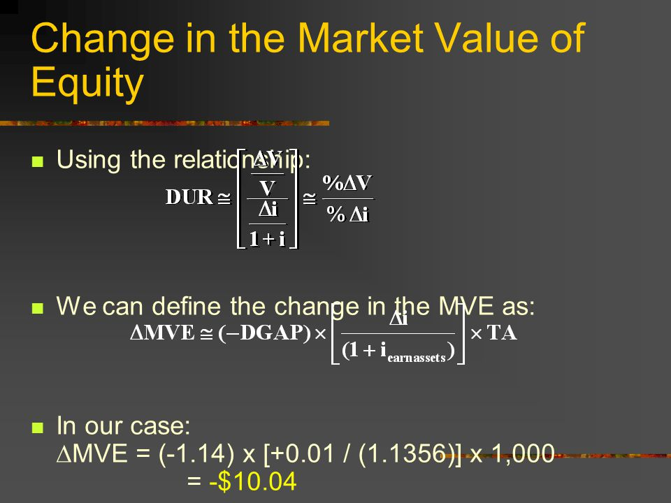 Change in the Market Value of Equity Using the relationship: We can define the change in the MVE as: In our case:  MVE = (-1.14) x [+0.01 / (1.1356)] x 1,000 = -$10.04