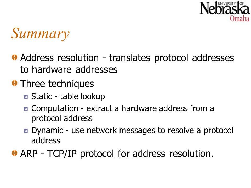 Summary Address resolution - translates protocol addresses to hardware addresses Three techniques Static - table lookup Computation - extract a hardware address from a protocol address Dynamic - use network messages to resolve a protocol address ARP - TCP/IP protocol for address resolution.
