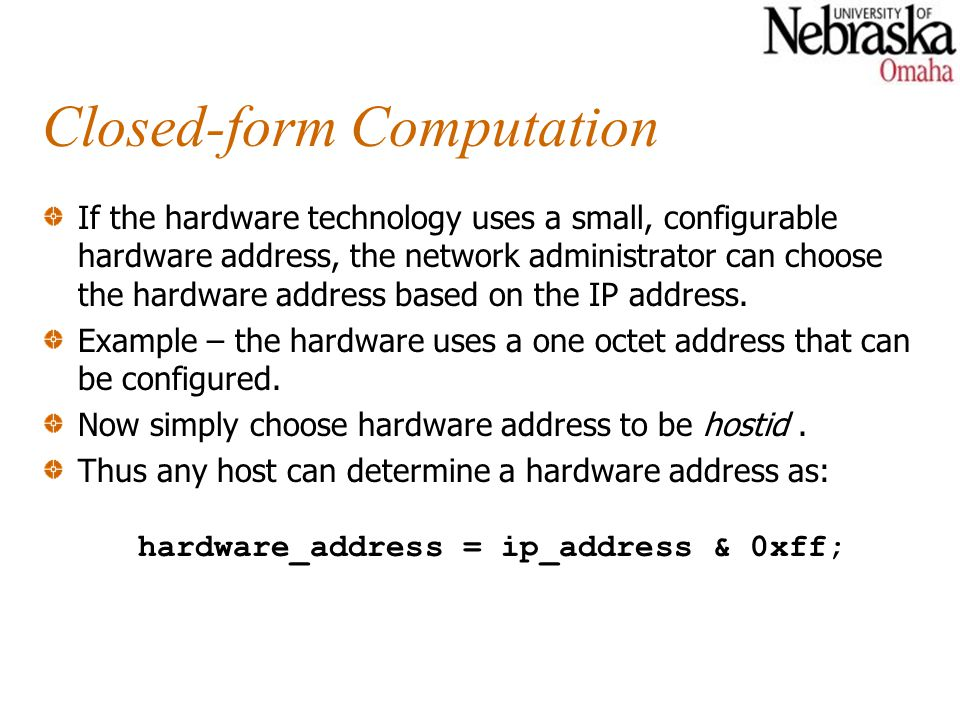 Closed-form Computation If the hardware technology uses a small, configurable hardware address, the network administrator can choose the hardware address based on the IP address.