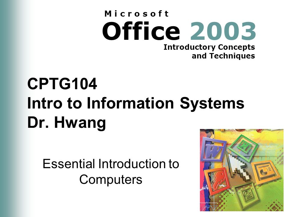 Office 2003 Introductory Concepts and Techniques M i c r o s o f t CPTG104 Intro to Information Systems Dr.