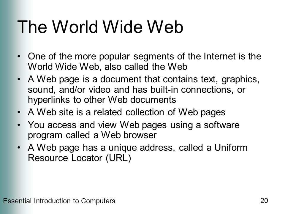 Essential Introduction to Computers 20 The World Wide Web One of the more popular segments of the Internet is the World Wide Web, also called the Web A Web page is a document that contains text, graphics, sound, and/or video and has built-in connections, or hyperlinks to other Web documents A Web site is a related collection of Web pages You access and view Web pages using a software program called a Web browser A Web page has a unique address, called a Uniform Resource Locator (URL)