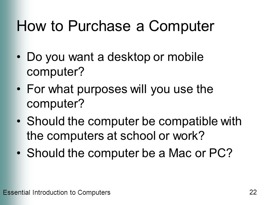 Essential Introduction to Computers 22 How to Purchase a Computer Do you want a desktop or mobile computer.