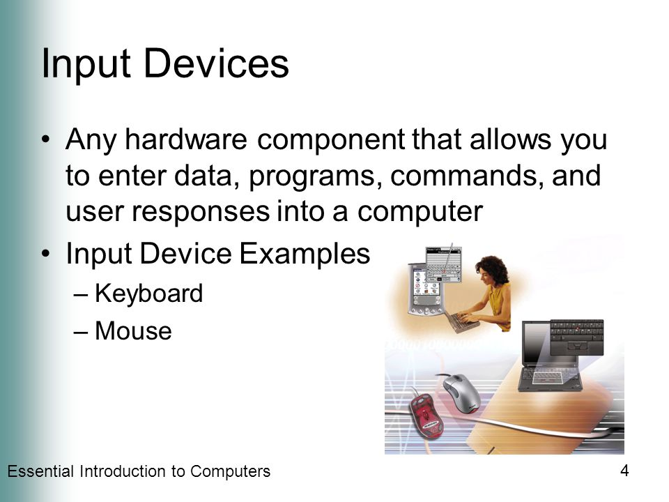 Essential Introduction to Computers 4 Input Devices Any hardware component that allows you to enter data, programs, commands, and user responses into a computer Input Device Examples –Keyboard –Mouse
