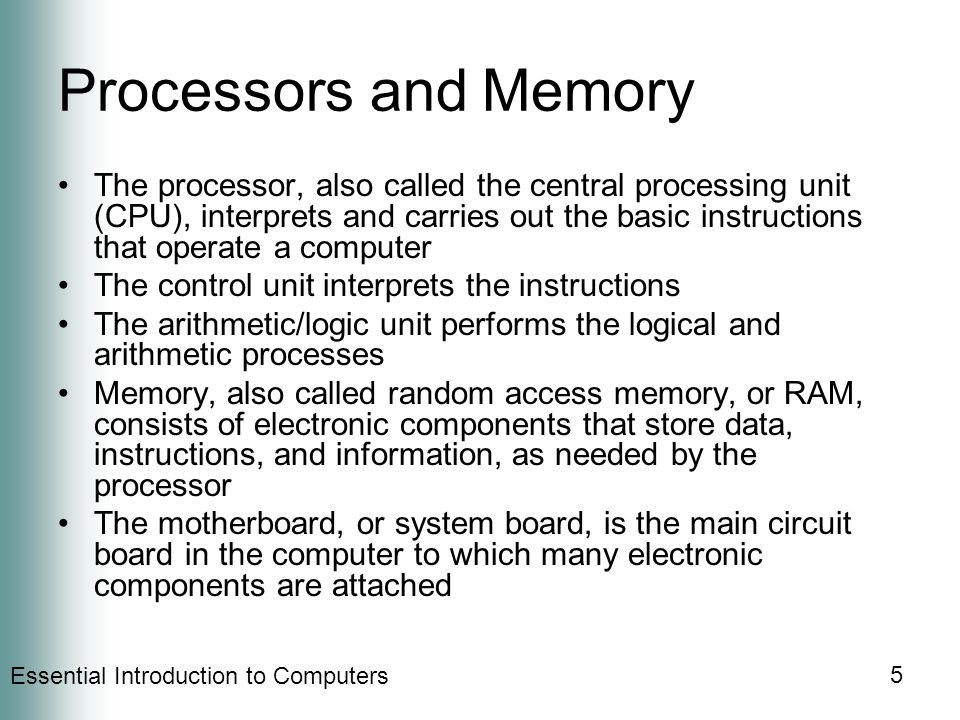 Essential Introduction to Computers 5 Processors and Memory The processor, also called the central processing unit (CPU), interprets and carries out the basic instructions that operate a computer The control unit interprets the instructions The arithmetic/logic unit performs the logical and arithmetic processes Memory, also called random access memory, or RAM, consists of electronic components that store data, instructions, and information, as needed by the processor The motherboard, or system board, is the main circuit board in the computer to which many electronic components are attached