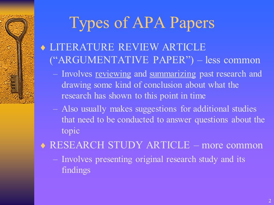 2 Types of APA Papers  LITERATURE REVIEW ARTICLE ( ARGUMENTATIVE PAPER ) – less common –Involves reviewing and summarizing past research and drawing some kind of conclusion about what the research has shown to this point in time –Also usually makes suggestions for additional studies that need to be conducted to answer questions about the topic  RESEARCH STUDY ARTICLE – more common –Involves presenting original research study and its findings