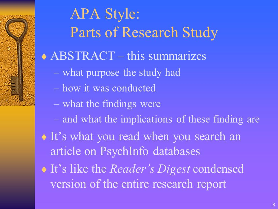 3 APA Style: Parts of Research Study  ABSTRACT – this summarizes –what purpose the study had –how it was conducted –what the findings were –and what the implications of these finding are  It's what you read when you search an article on PsychInfo databases  It's like the Reader's Digest condensed version of the entire research report