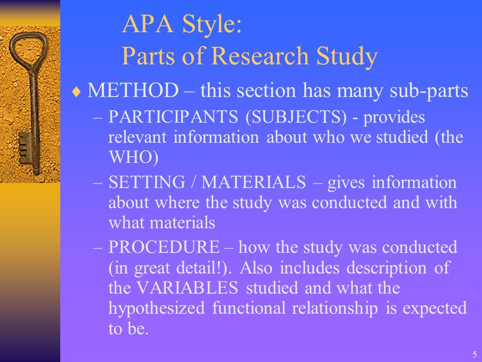 5 APA Style: Parts of Research Study  METHOD – this section has many sub-parts –PARTICIPANTS (SUBJECTS) - provides relevant information about who we studied (the WHO) –SETTING / MATERIALS – gives information about where the study was conducted and with what materials –PROCEDURE – how the study was conducted (in great detail!).