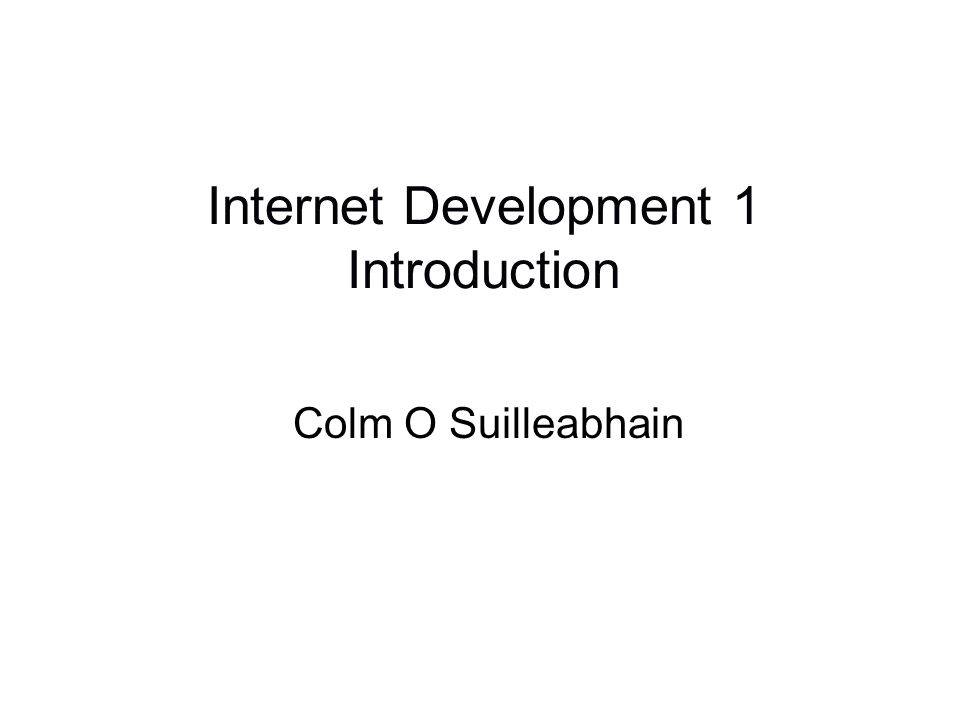 Internet Development 1 Introduction Colm O Suilleabhain