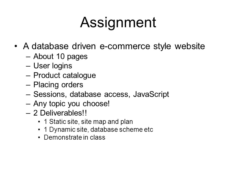 Assignment A database driven e-commerce style website –About 10 pages –User logins –Product catalogue –Placing orders –Sessions, database access, JavaScript –Any topic you choose.