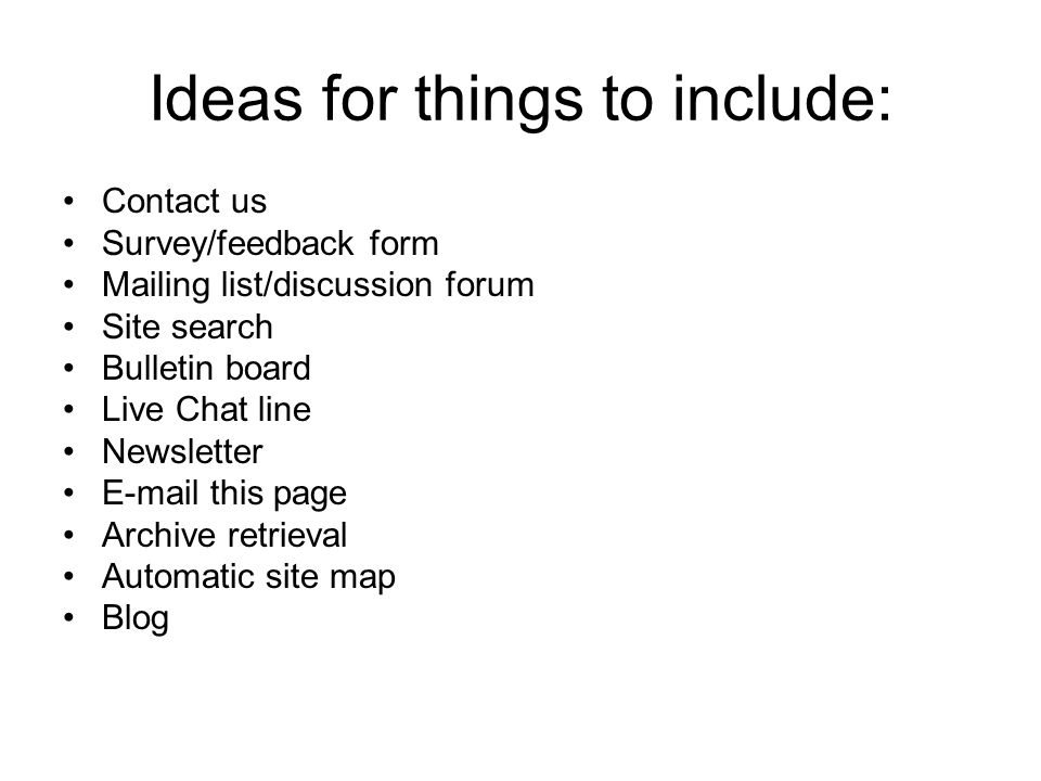 Ideas for things to include: Contact us Survey/feedback form Mailing list/discussion forum Site search Bulletin board Live Chat line Newsletter  this page Archive retrieval Automatic site map Blog