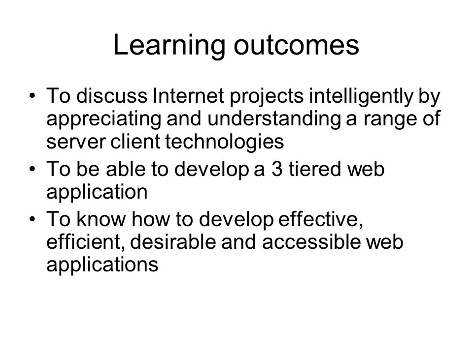 Learning outcomes To discuss Internet projects intelligently by appreciating and understanding a range of server client technologies To be able to develop a 3 tiered web application To know how to develop effective, efficient, desirable and accessible web applications