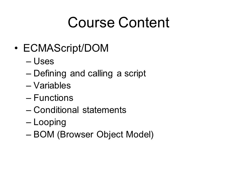 Course Content ECMAScript/DOM –Uses –Defining and calling a script –Variables –Functions –Conditional statements –Looping –BOM (Browser Object Model)
