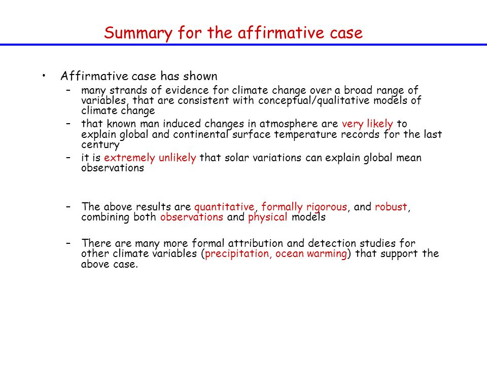 Affirmative case has shown –many strands of evidence for climate change over a broad range of variables, that are consistent with conceptual/qualitative models of climate change –that known man induced changes in atmosphere are very likely to explain global and continental surface temperature records for the last century –it is extremely unlikely that solar variations can explain global mean observations –The above results are quantitative, formally rigorous, and robust, combining both observations and physical models –There are many more formal attribution and detection studies for other climate variables (precipitation, ocean warming) that support the above case.