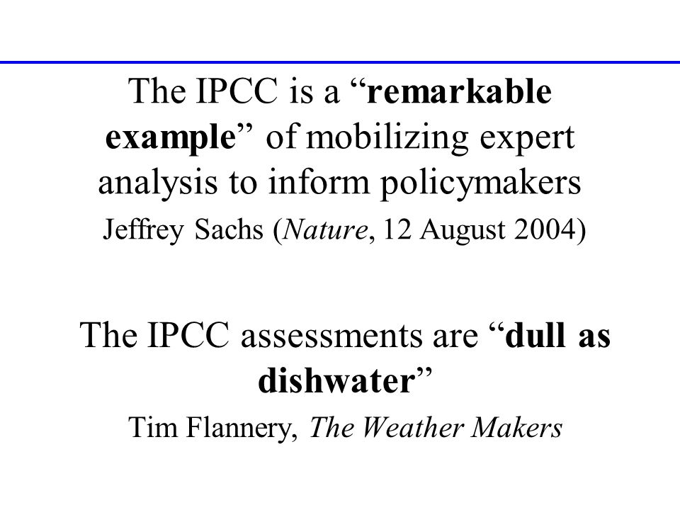 The IPCC is a remarkable example of mobilizing expert analysis to inform policymakers Jeffrey Sachs (Nature, 12 August 2004) The IPCC assessments are dull as dishwater Tim Flannery, The Weather Makers