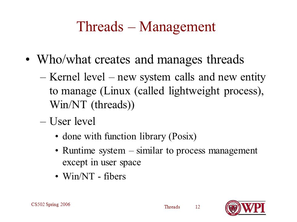 Threads 12 CS502 Spring 2006 Threads – Management Who/what creates and manages threads –Kernel level – new system calls and new entity to manage (Linux (called lightweight process), Win/NT (threads)) –User level done with function library (Posix) Runtime system – similar to process management except in user space Win/NT - fibers