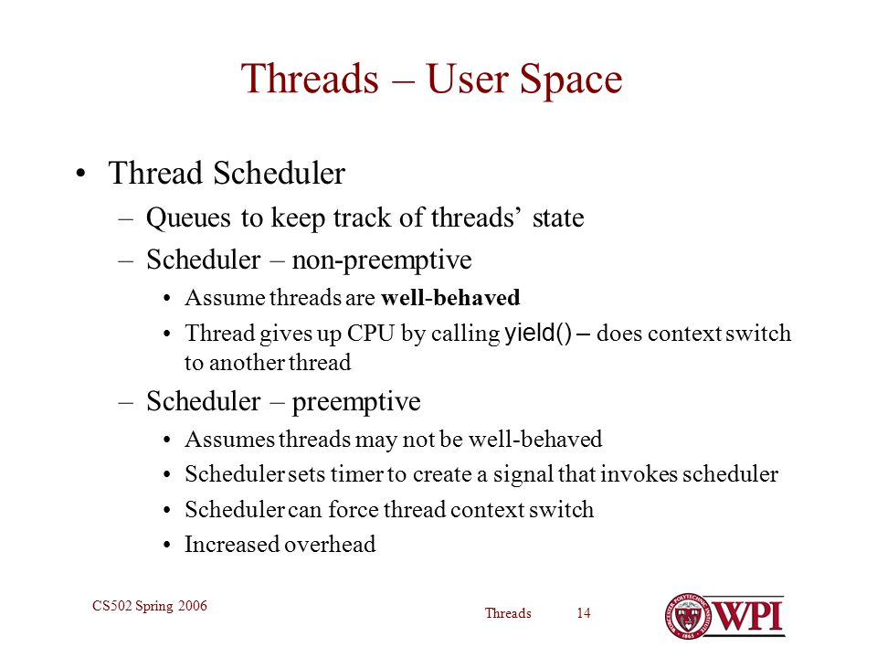 Threads 14 CS502 Spring 2006 Threads – User Space Thread Scheduler –Queues to keep track of threads' state –Scheduler – non-preemptive Assume threads are well-behaved Thread gives up CPU by calling yield() – does context switch to another thread –Scheduler – preemptive Assumes threads may not be well-behaved Scheduler sets timer to create a signal that invokes scheduler Scheduler can force thread context switch Increased overhead