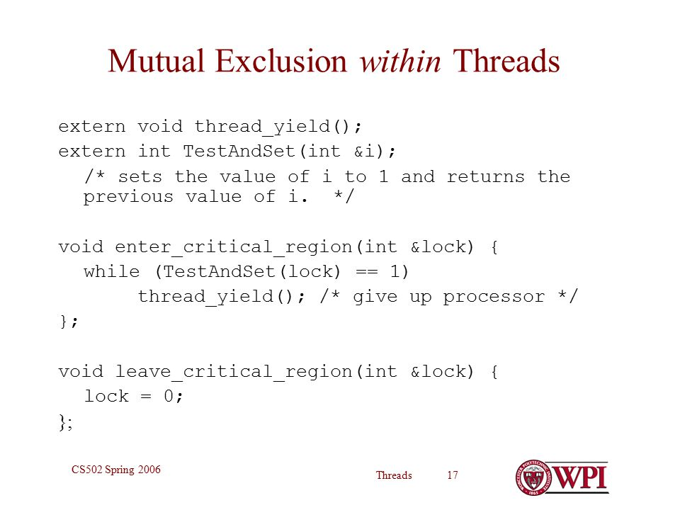 Threads 17 CS502 Spring 2006 Mutual Exclusion within Threads extern void thread_yield(); extern int TestAndSet(int &i); /* sets the value of i to 1 and returns the previous value of i.