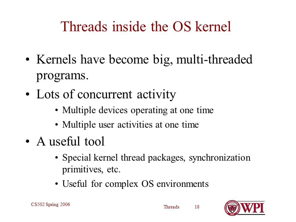 Threads 18 CS502 Spring 2006 Threads inside the OS kernel Kernels have become big, multi-threaded programs.