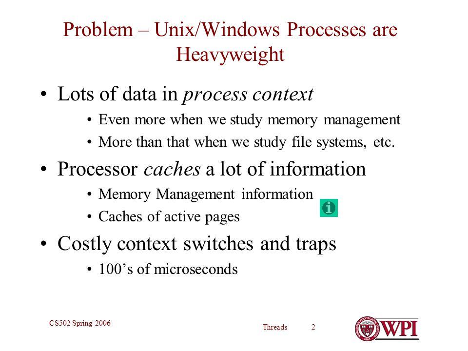 Threads 2 CS502 Spring 2006 Problem – Unix/Windows Processes are Heavyweight Lots of data in process context Even more when we study memory management More than that when we study file systems, etc.