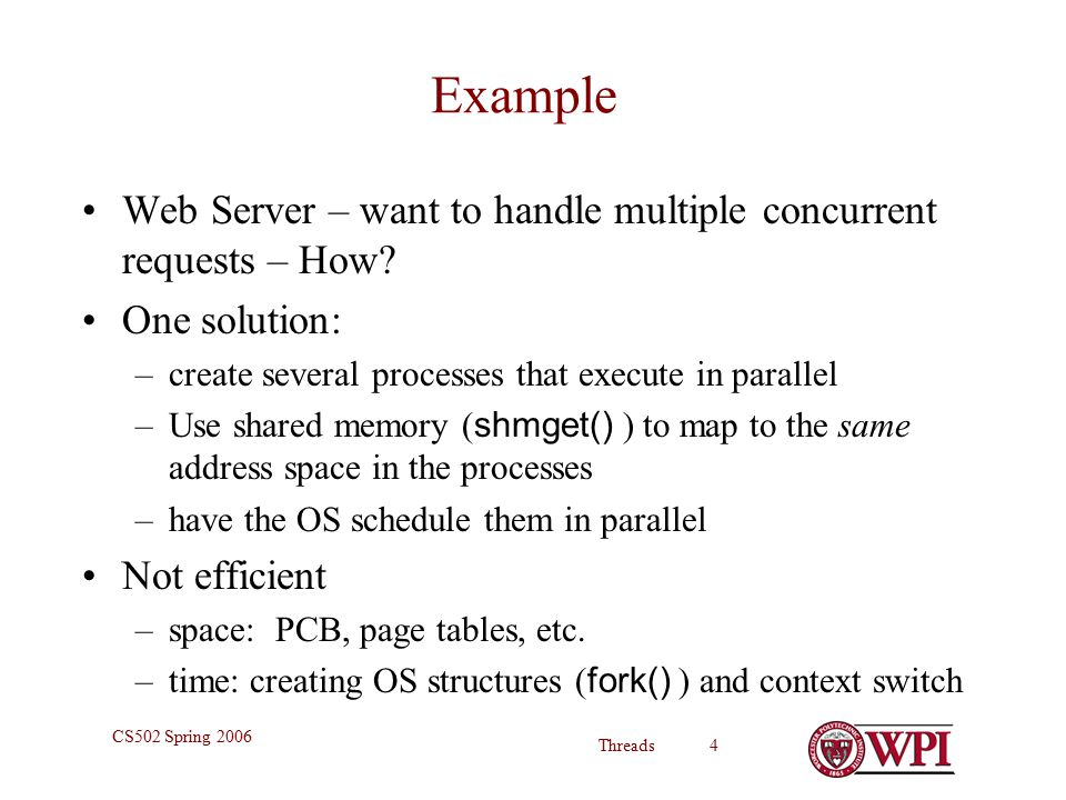 Threads 4 CS502 Spring 2006 Example Web Server – want to handle multiple concurrent requests – How.