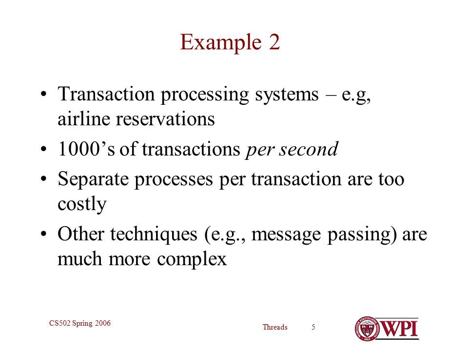 Threads 5 CS502 Spring 2006 Example 2 Transaction processing systems – e.g, airline reservations 1000's of transactions per second Separate processes per transaction are too costly Other techniques (e.g., message passing) are much more complex