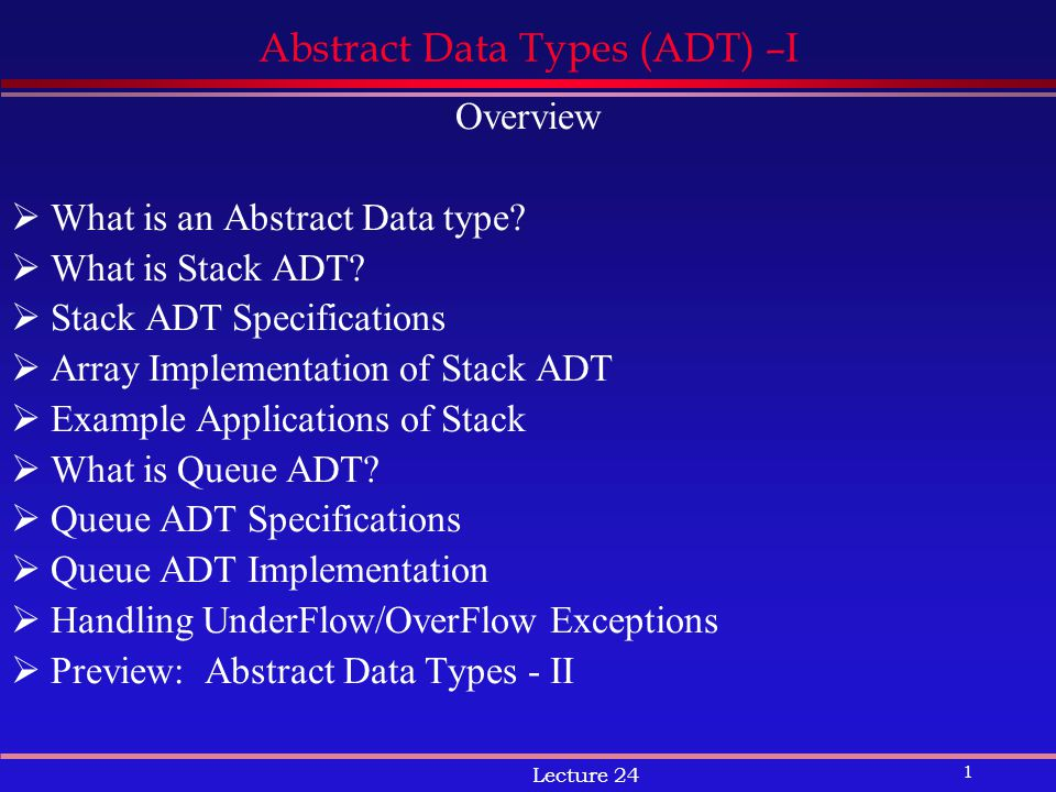 1 Lecture 24 Abstract Data Types (ADT) –I Overview  What is an Abstract Data type.